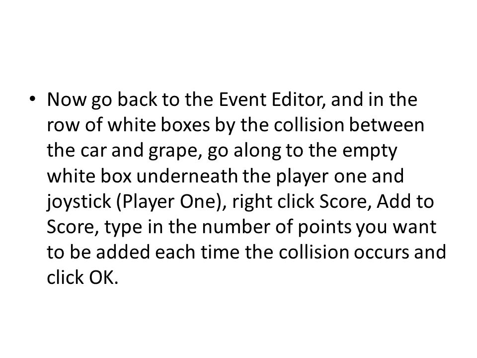 Now go back to the Event Editor, and in the row of white boxes by the collision between the car and grape, go along to the empty white box underneath the player one and joystick (Player One), right click Score, Add to Score, type in the number of points you want to be added each time the collision occurs and click OK.