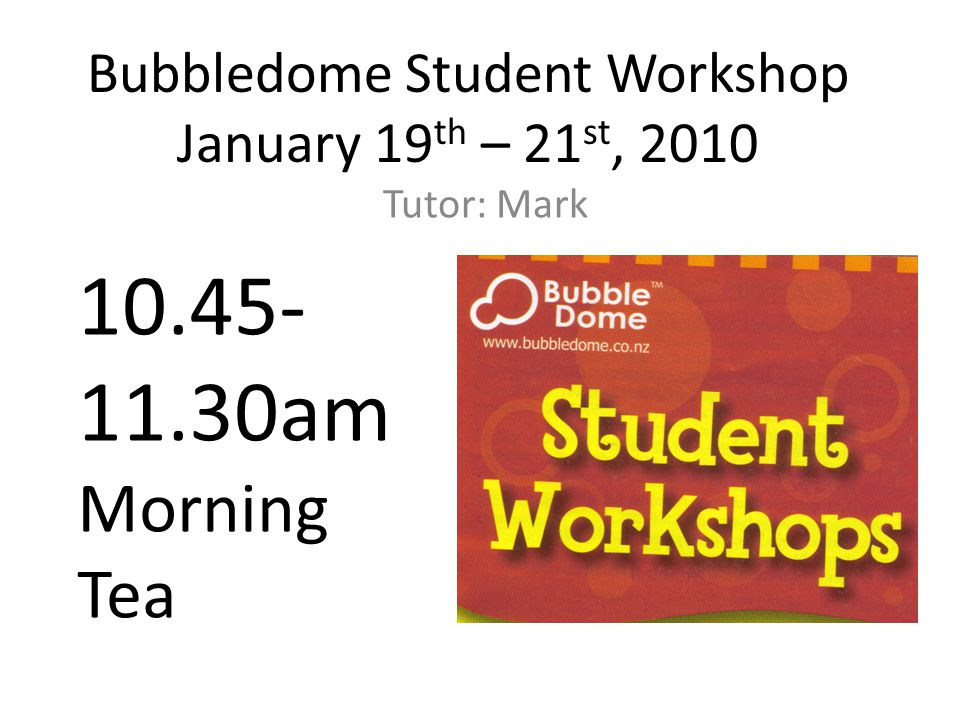 Bubbledome Student Workshop January 19 th – 21 st, 2010 Tutor: Mark 10.45- 11.30am Morning Tea