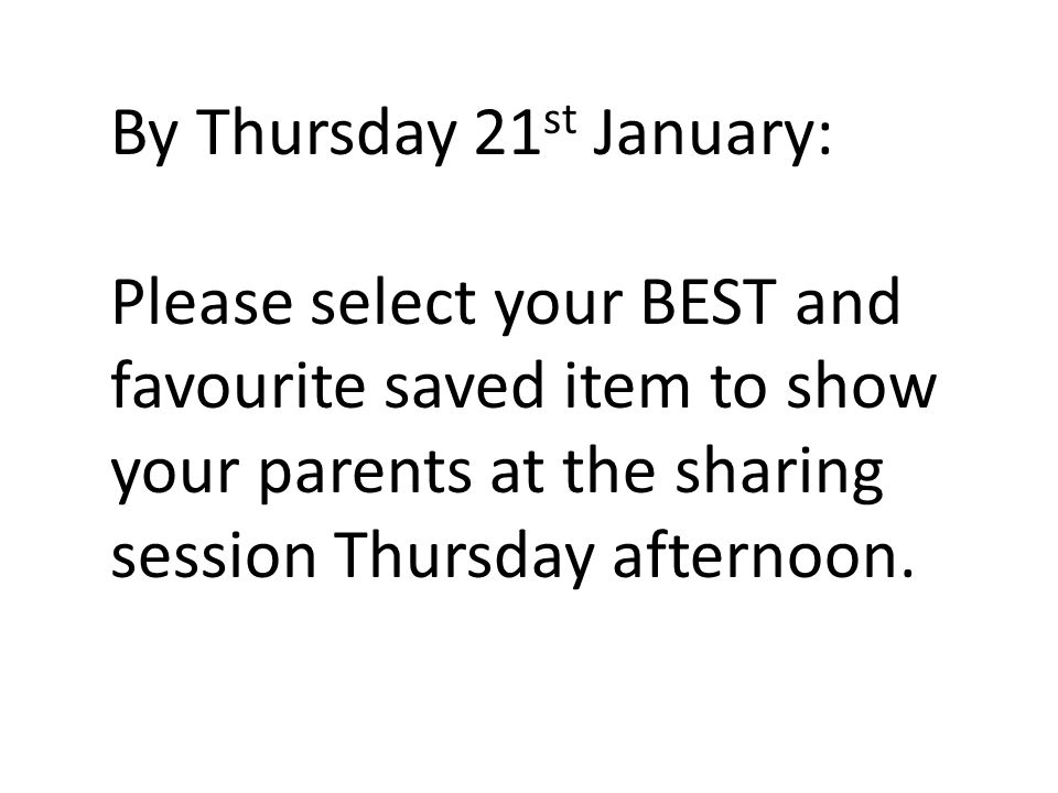 By Thursday 21 st January: Please select your BEST and favourite saved item to show your parents at the sharing session Thursday afternoon.