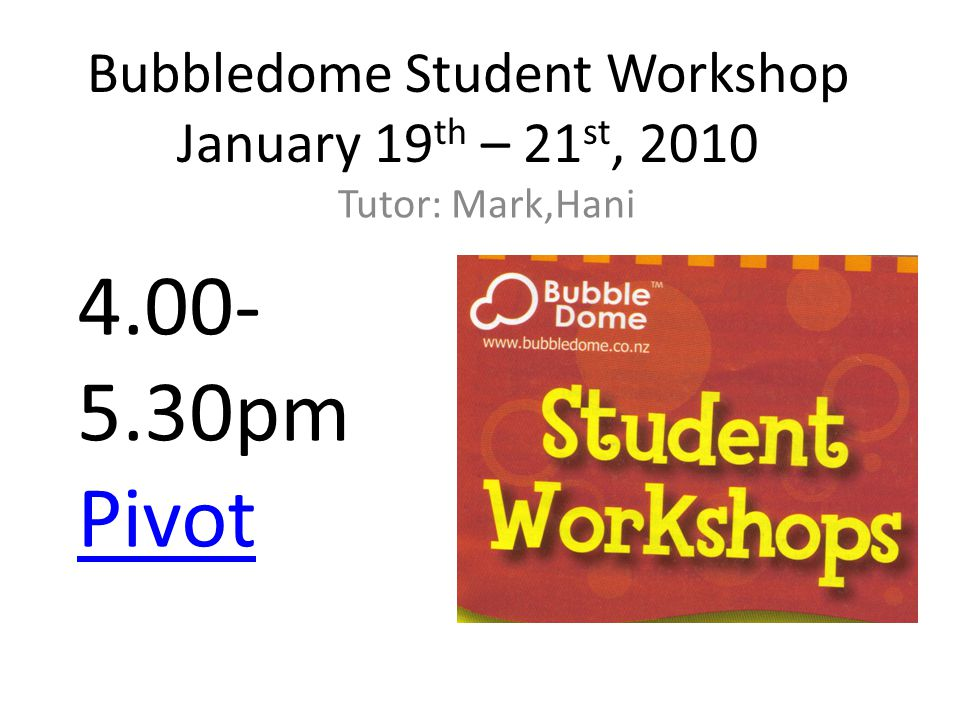 Bubbledome Student Workshop January 19 th – 21 st, 2010 Tutor: Mark,Hani 4.00- 5.30pm Pivot