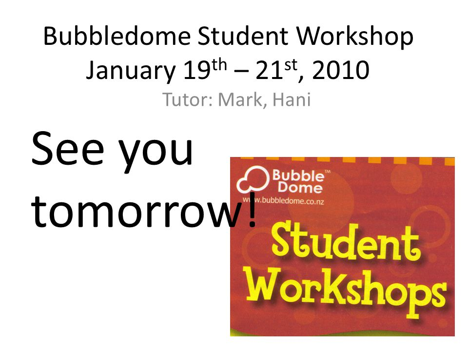 Bubbledome Student Workshop January 19 th – 21 st, 2010 Tutor: Mark, Hani See you tomorrow!