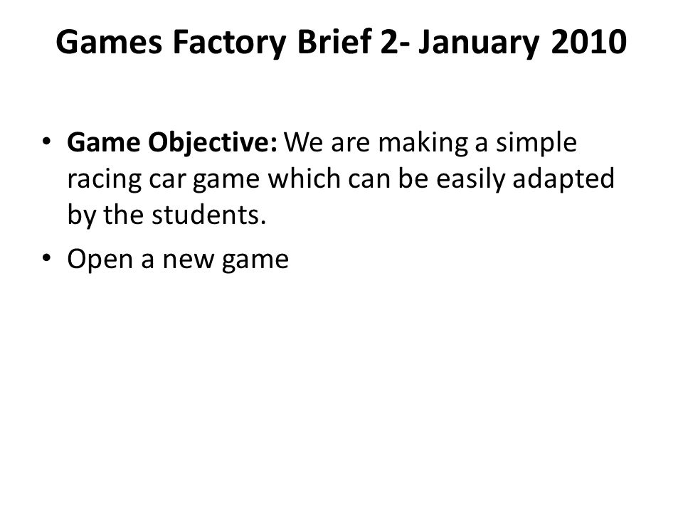 Games Factory Brief 2- January 2010 Game Objective: We are making a simple racing car game which can be easily adapted by the students.