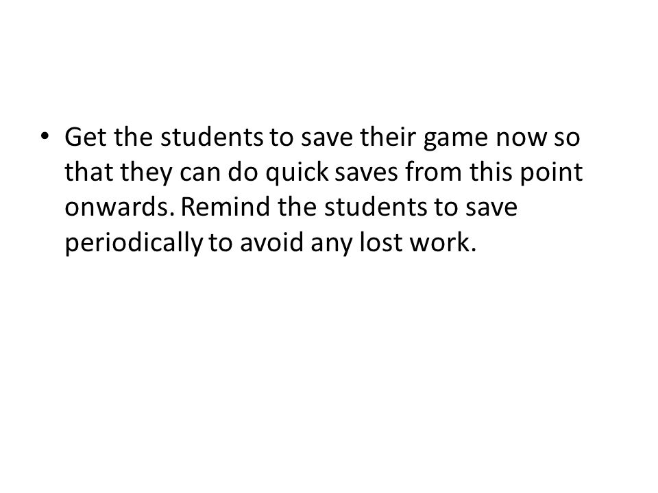 Get the students to save their game now so that they can do quick saves from this point onwards.