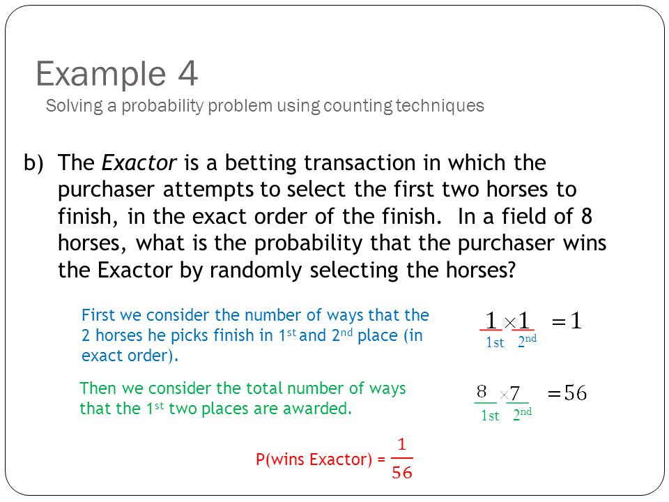 Example 4 b) The Exactor is a betting transaction in which the purchaser attempts to select the first two horses to finish, in the exact order of the finish.