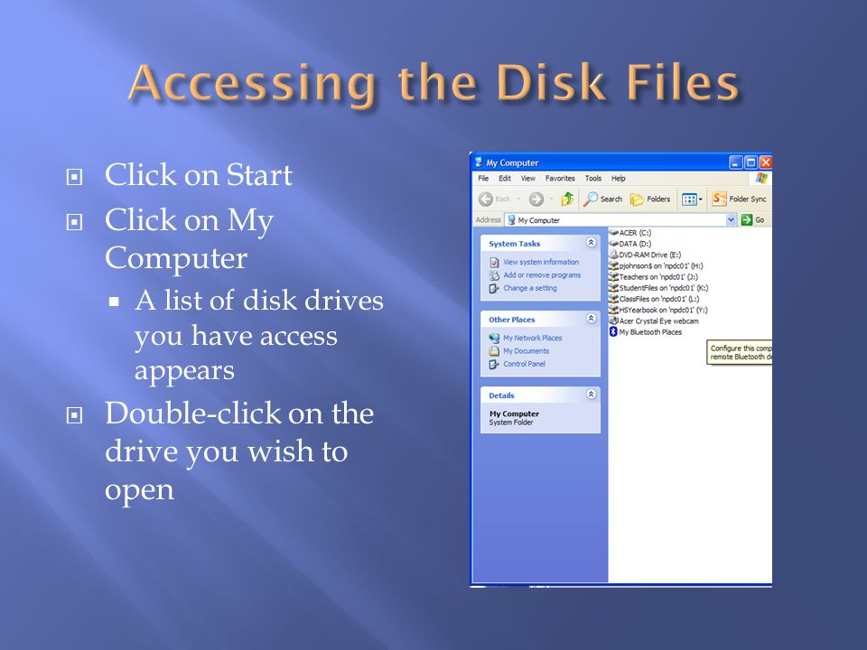 Click on Start Click on My Computer A list of disk drives you have access appears Double-click on the drive you wish to open