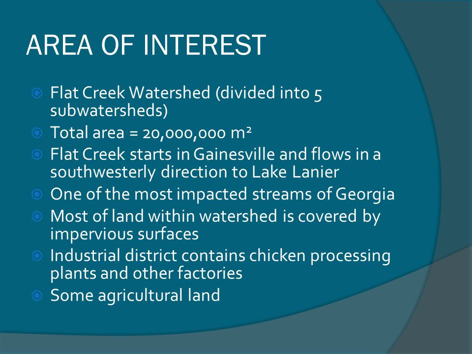 AREA OF INTEREST Flat Creek Watershed (divided into 5 subwatersheds) Total area = 20,000,000 m 2 Flat Creek starts in Gainesville and flows in a south