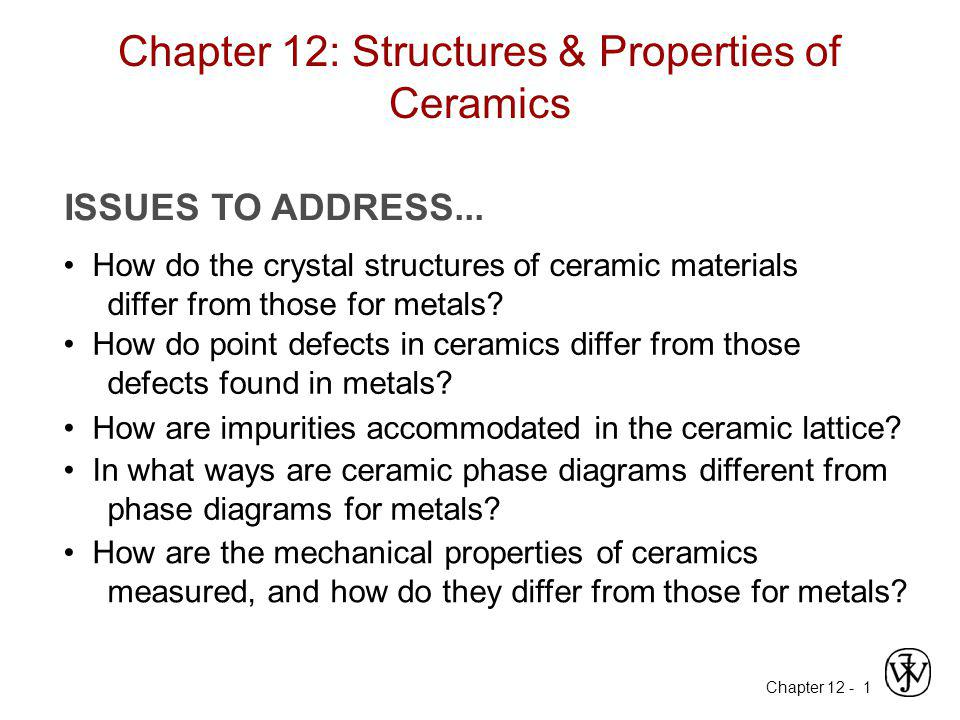 Chapter 12 -1 Chapter 12: Structures & Properties of Ceramics ISSUES TO ADDRESS... How do the crystal structures of ceramic materials differ from thos