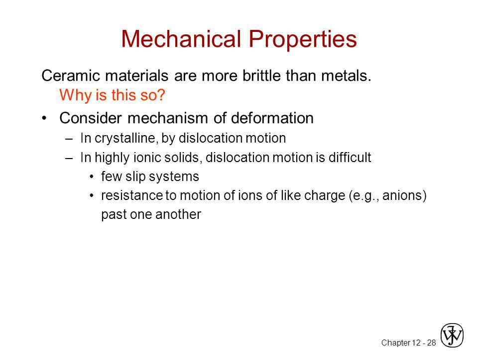Chapter 12 -28 Mechanical Properties Ceramic materials are more brittle than metals. Why is this so? Consider mechanism of deformation –In crystalline