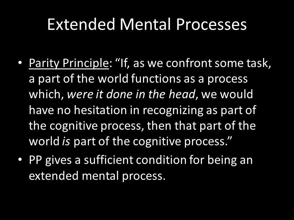 Parity Principle: If, as we confront some task, a part of the world functions as a process which, were it done in the head, we would have no hesitation in recognizing as part of the cognitive process, then that part of the world is part of the cognitive process.