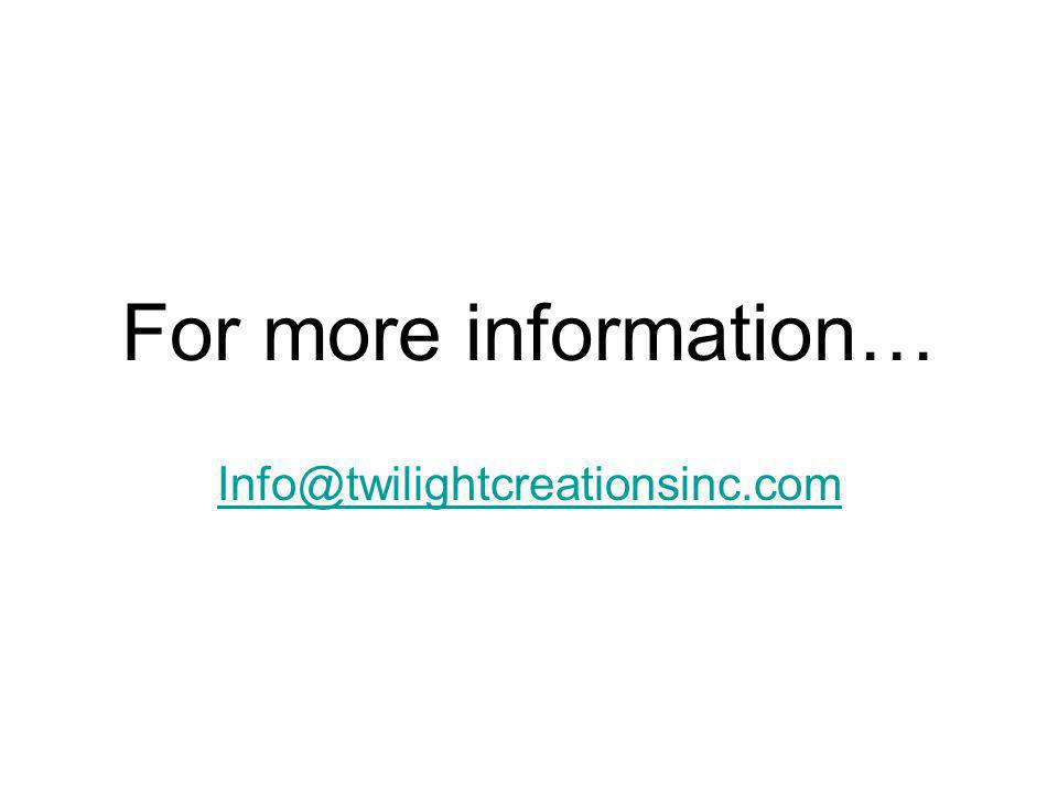 For more information… Info@twilightcreationsinc.com