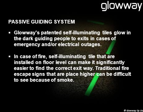 PASSIVE GUIDING SYSTEM Glowway s patented self-illuminating tiles glow in the dark guiding people to exits in cases of emergency and/or electrical outages.
