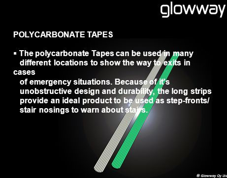 POLYCARBONATE TAPES The polycarbonate Tapes can be used in many different locations to show the way to exits in cases of emergency situations.