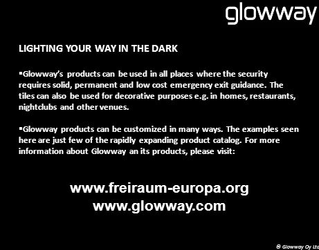 LIGHTING YOUR WAY IN THE DARK Glowways products can be used in all places where the security requires solid, permanent and low cost emergency exit guidance.