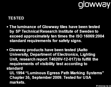 TESTED The luminance of Glowway tiles have been tested by SP Technical Research Institute of Sweden to exceed approximately ten times the ISO 16069:2004 standard requirements for safety signs.