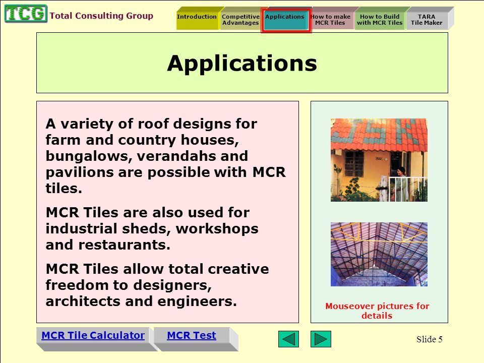Introduction MCR Tile Calculator Competitive Advantages ApplicationsHow to make MCR Tiles How to Build with MCR Tiles TARA Tile Maker MCR Test Total Consulting Group Slide 4 Comparative Costs Cladding Understructure Cost (Rs) Material MCR Tiles Steel Hulas wire girder260 - 320 Primary Wood280 - 360 Secondary Wood150 - 180 Mangalore Primary Wood 270 - 350 Local Clay Secondary Wood 165 - 220 ACC Steel 270 - 350 CGI Steel 320 - 400 Per sq.