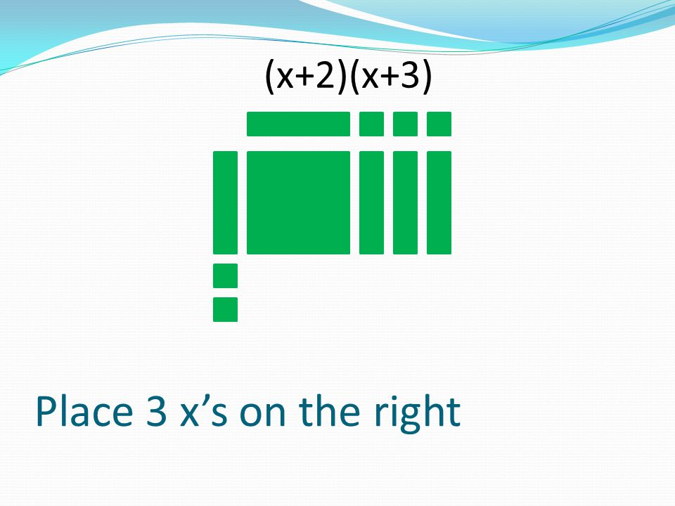 Place 3 xs on the right (x+2)(x+3)