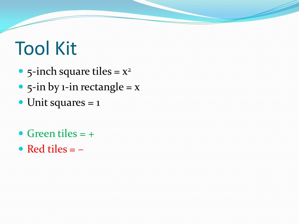 Tool Kit 5-inch square tiles = x 2 5-in by 1-in rectangle = x Unit squares = 1 Green tiles = + Red tiles = –