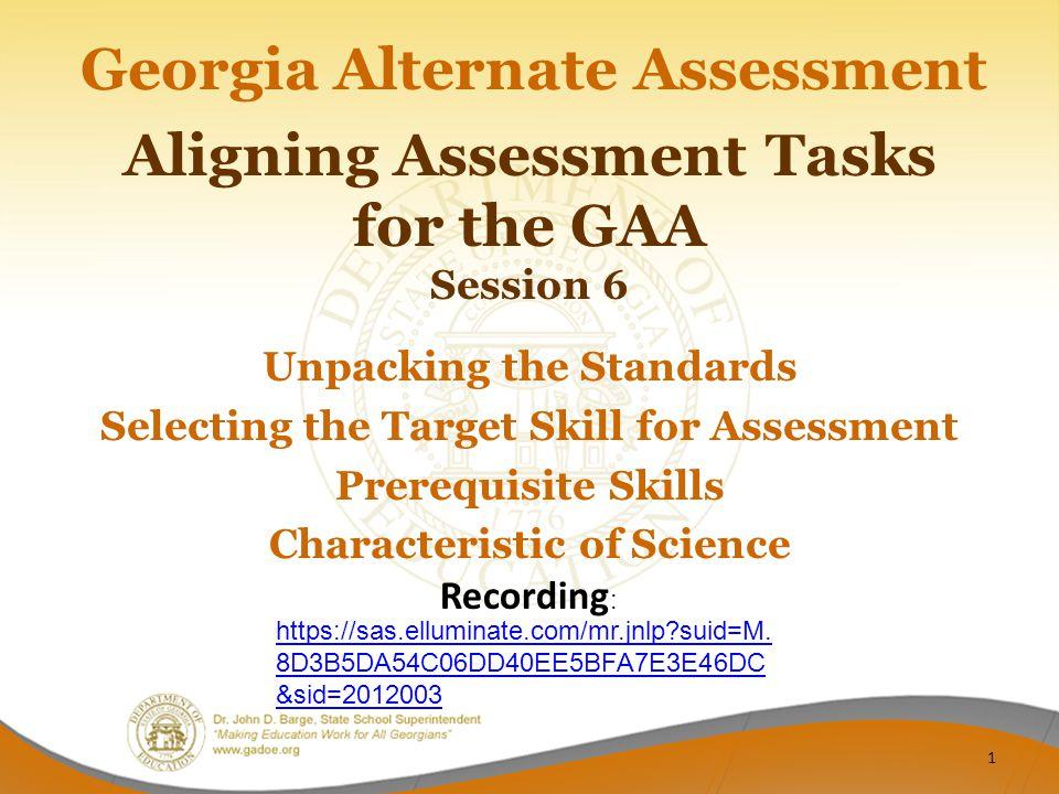 Aligning Assessment Tasks for the GAA Session 6 Georgia Alternate Assessment Unpacking the Standards Selecting the Target Skill for Assessment Prerequ