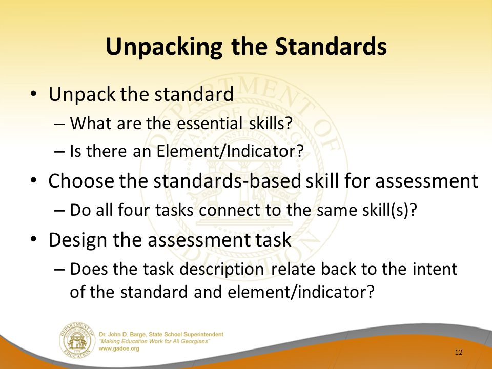 Unpacking the Standards Unpack the standard – What are the essential skills? – Is there an Element/Indicator? Choose the standards-based skill for ass