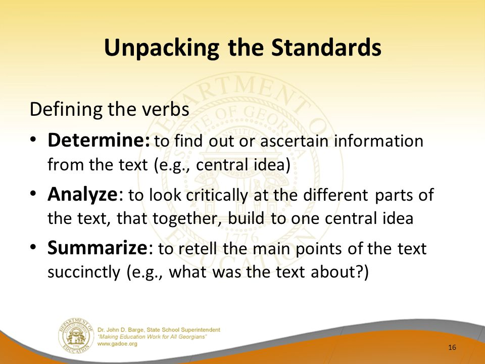 Unpacking the Standards Defining the verbs Determine: to find out or ascertain information from the text (e.g., central idea) Analyze: to look critica