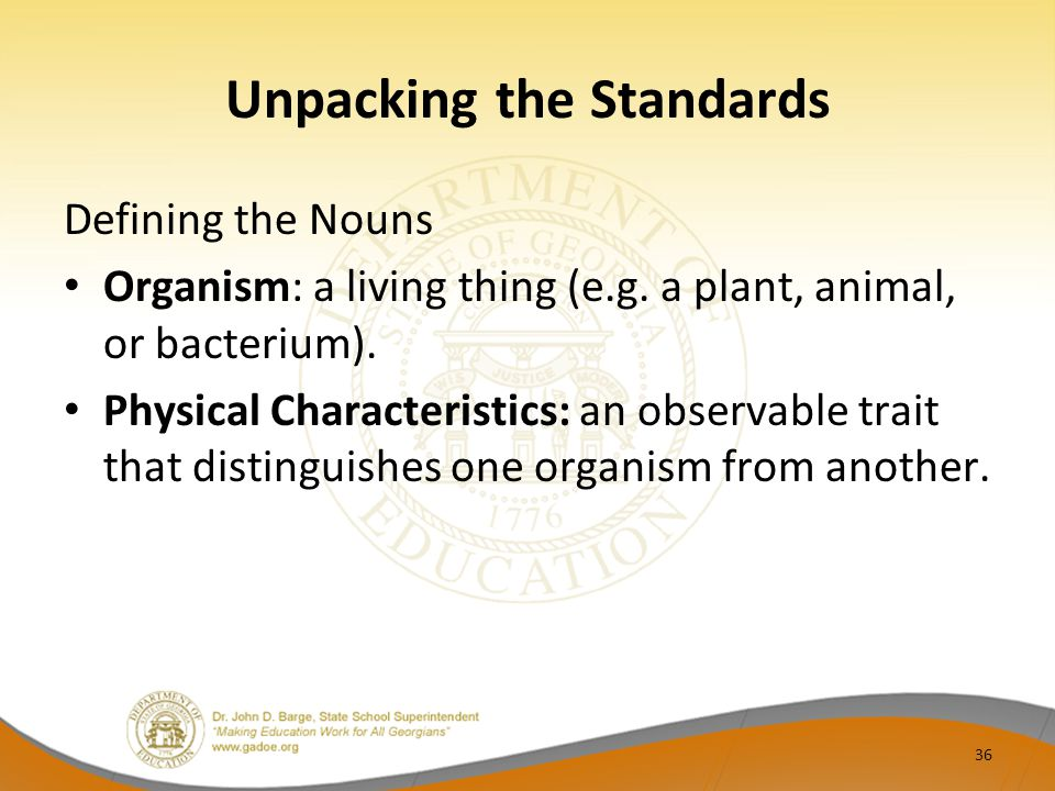Unpacking the Standards Defining the Nouns Organism: a living thing (e.g. a plant, animal, or bacterium). Physical Characteristics: an observable trai