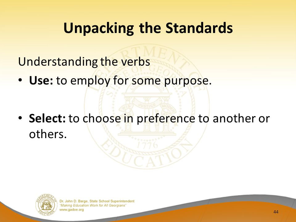 Unpacking the Standards Understanding the verbs Use: to employ for some purpose. Select: to choose in preference to another or others. 44