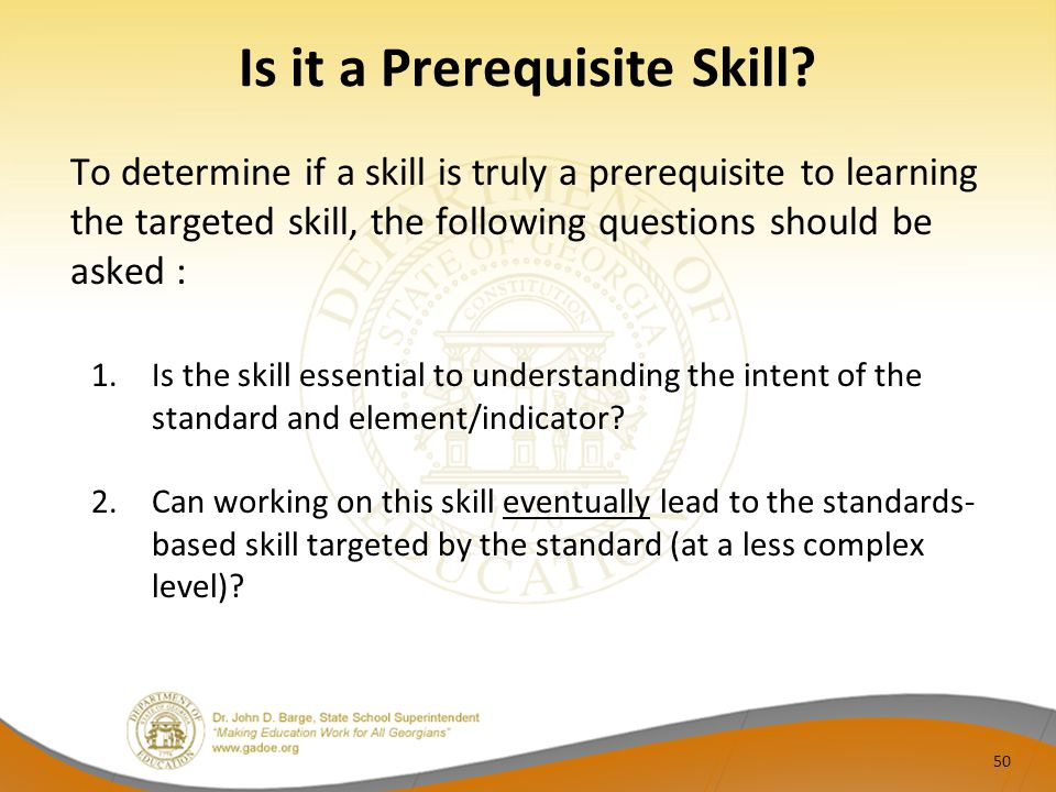 Is it a Prerequisite Skill? To determine if a skill is truly a prerequisite to learning the targeted skill, the following questions should be asked :