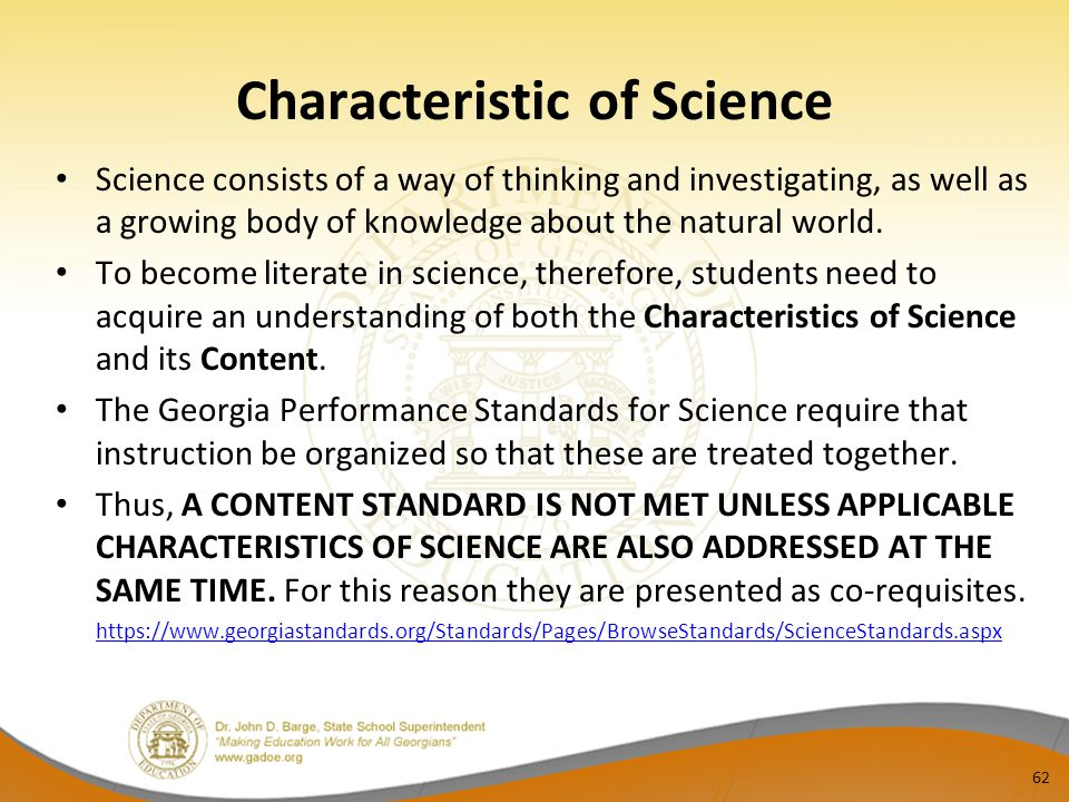 Characteristic of Science Science consists of a way of thinking and investigating, as well as a growing body of knowledge about the natural world. To