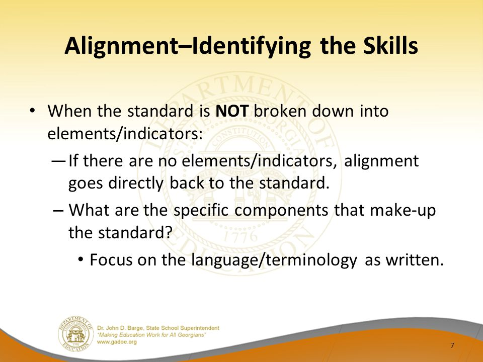 Alignment–Identifying the Skills When the standard is NOT broken down into elements/indicators: If there are no elements/indicators, alignment goes di