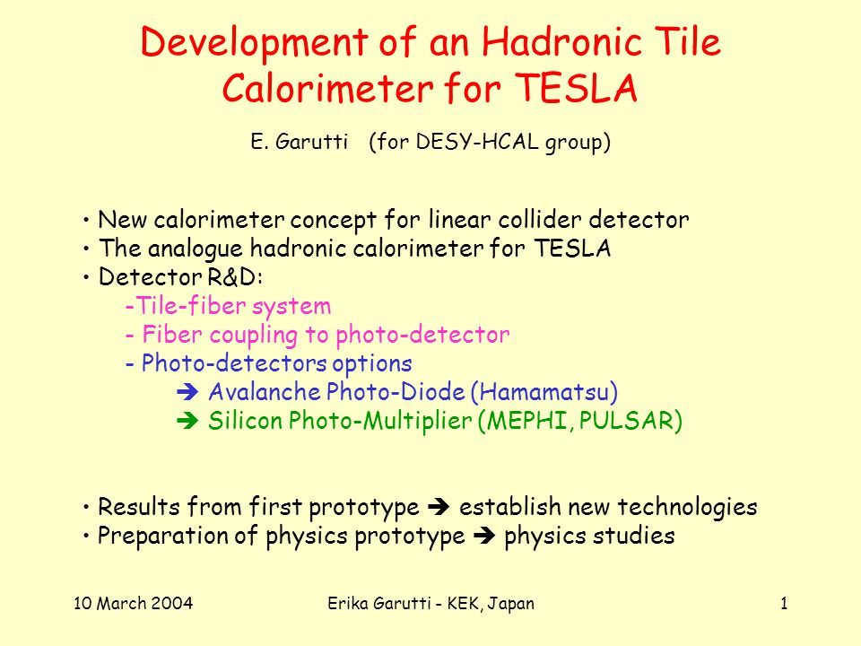 10 March 2004Erika Garutti - KEK, Japan1 Development of an Hadronic Tile Calorimeter for TESLA New calorimeter concept for linear collider detector The analogue hadronic calorimeter for TESLA Detector R&D: -Tile-fiber system - Fiber coupling to photo-detector - Photo-detectors options Avalanche Photo-Diode (Hamamatsu) Silicon Photo-Multiplier (MEPHI, PULSAR) Results from first prototype establish new technologies Preparation of physics prototype physics studies E.