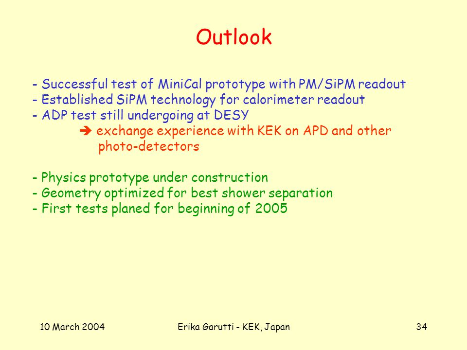 10 March 2004Erika Garutti - KEK, Japan34 Outlook - Successful test of MiniCal prototype with PM/SiPM readout - Established SiPM technology for calorimeter readout - ADP test still undergoing at DESY exchange experience with KEK on APD and other photo-detectors - Physics prototype under construction - Geometry optimized for best shower separation - First tests planed for beginning of 2005