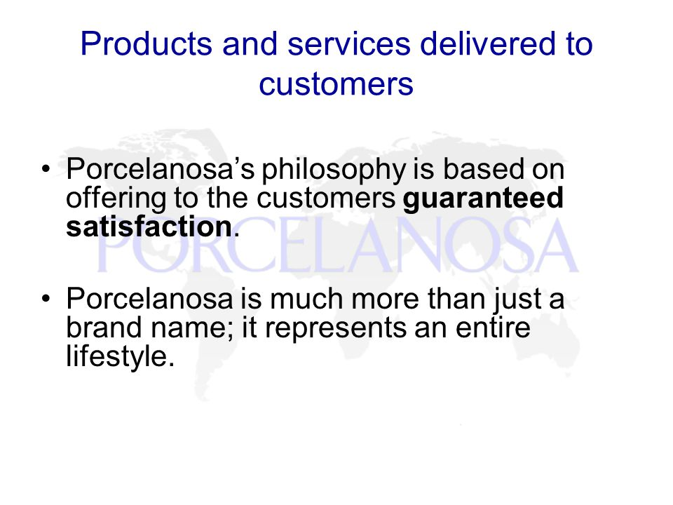 Products and services delivered to customers Porcelanosas philosophy is based on offering to the customers guaranteed satisfaction.