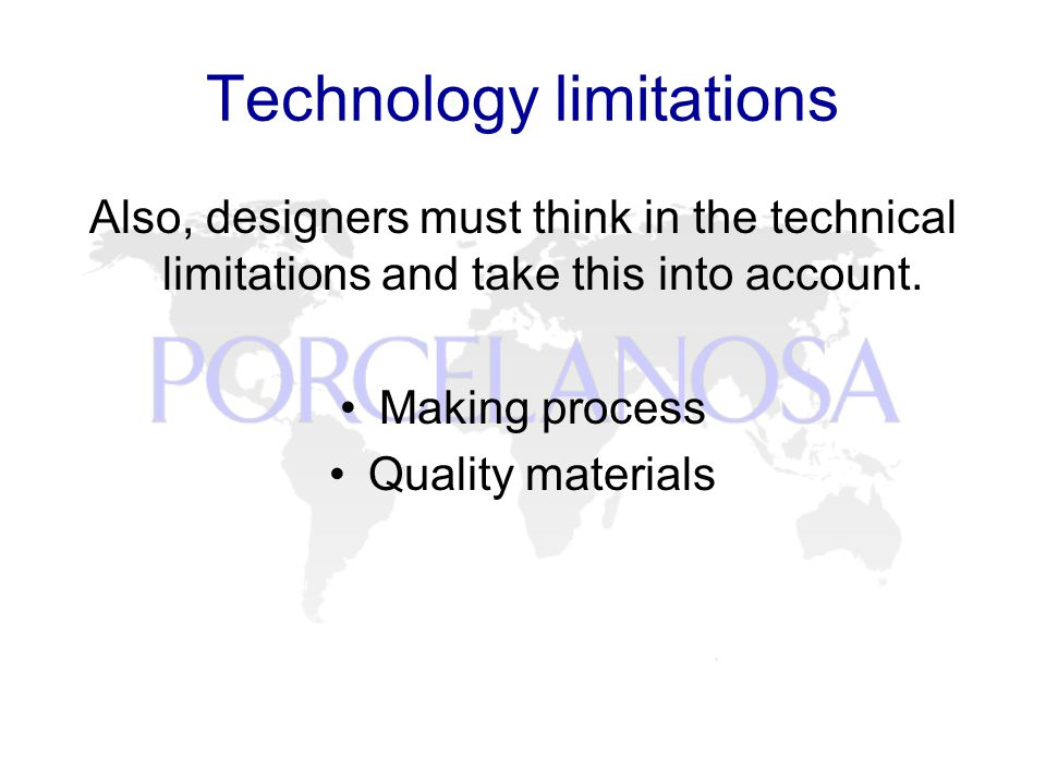 Technology limitations Also, designers must think in the technical limitations and take this into account.