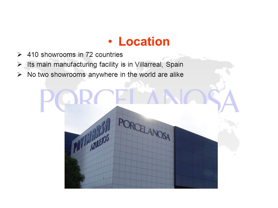 Location 410 showrooms in 72 countries Its main manufacturing facility is in Villarreal, Spain No two showrooms anywhere in the world are alike