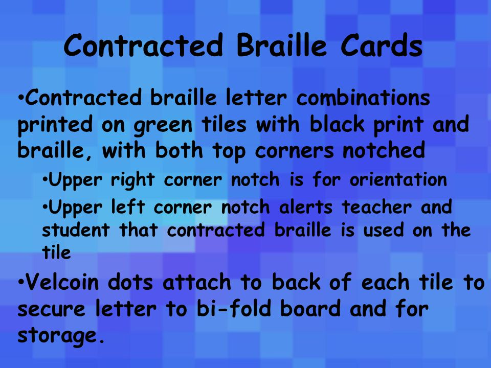 Contracted Braille Cards Contracted braille letter combinations printed on green tiles with black print and braille, with both top corners notched Upper right corner notch is for orientation Upper left corner notch alerts teacher and student that contracted braille is used on the tile Velcoin dots attach to back of each tile to secure letter to bi-fold board and for storage.