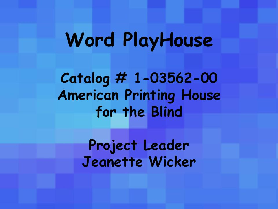 Word PlayHouse Catalog # 1-03562-00 American Printing House for the Blind Project Leader Jeanette Wicker