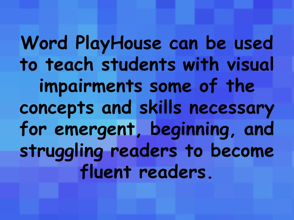 Word PlayHouse can be used to teach students with visual impairments some of the concepts and skills necessary for emergent, beginning, and struggling readers to become fluent readers.