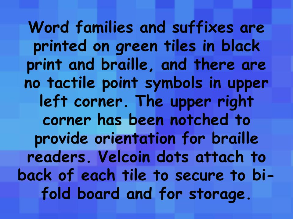 Word families and suffixes are printed on green tiles in black print and braille, and there are no tactile point symbols in upper left corner.
