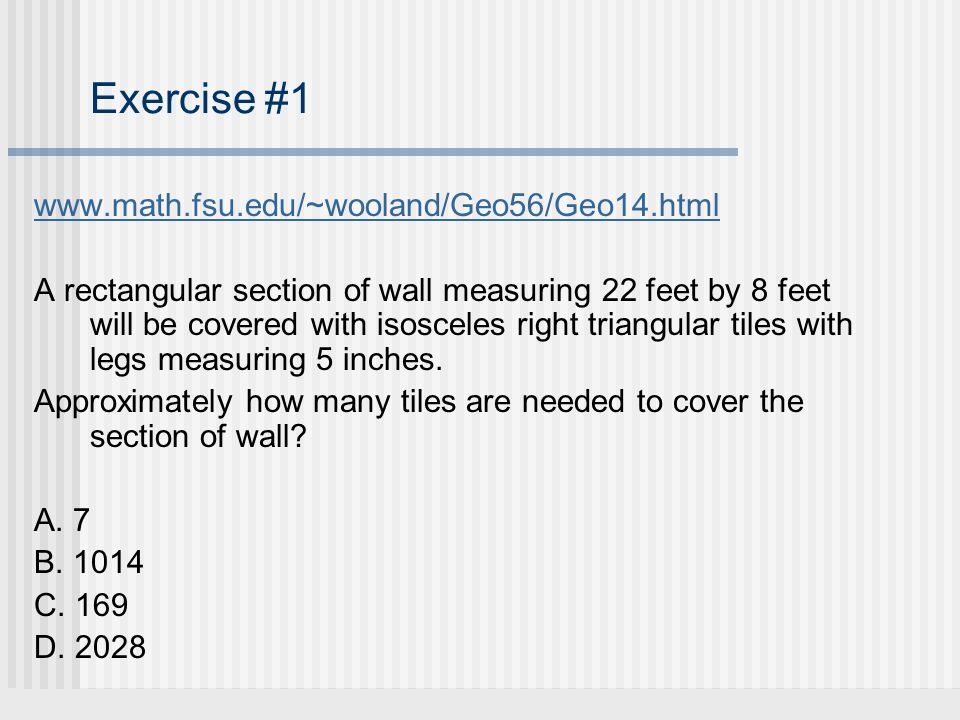 Solution #1 A rectangular section of wall measuring 22 feet by 8 feet will be covered with isosceles right triangular tiles with legs measuring 5 inches.