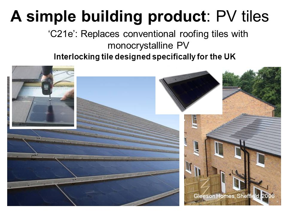 C21e: Replaces conventional roofing tiles with monocrystalline PV Gleeson Homes, Sheffield, 2006 A simple building product: PV tiles Interlocking tile