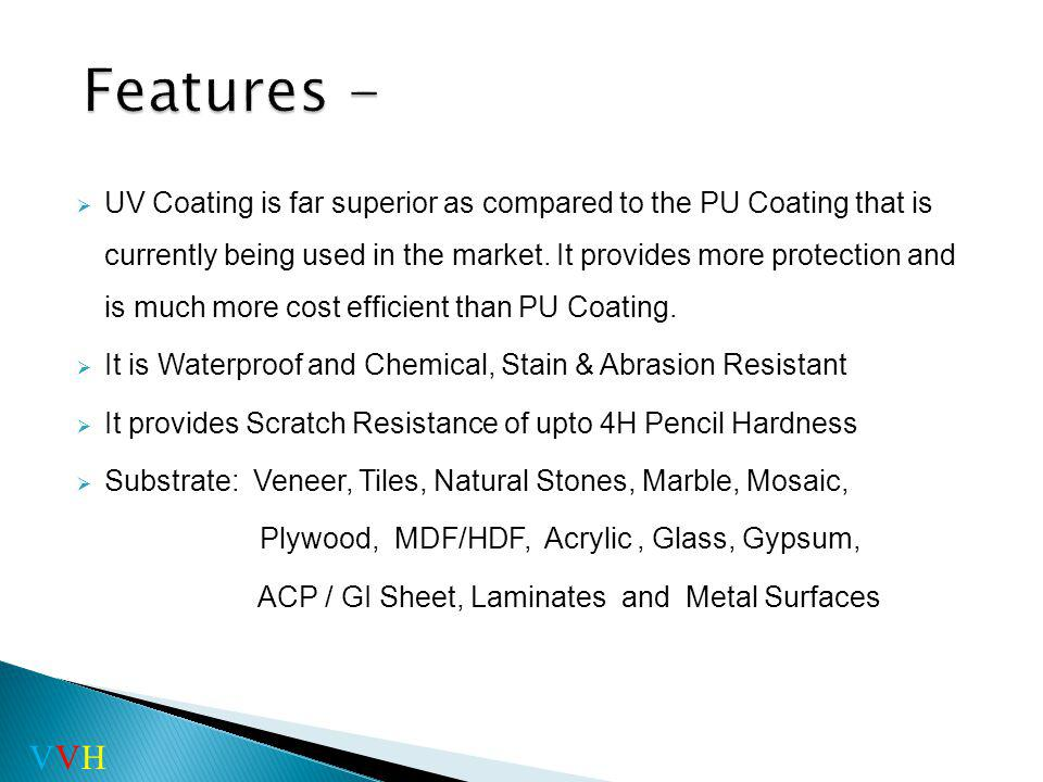 UV Coating is far superior as compared to the PU Coating that is currently being used in the market.
