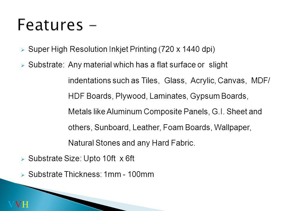 Super High Resolution Inkjet Printing (720 x 1440 dpi) Substrate: Any material which has a flat surface or slight indentations such as Tiles, Glass, Acrylic, Canvas, MDF/ HDF Boards, Plywood, Laminates, Gypsum Boards, Metals like Aluminum Composite Panels, G.I.