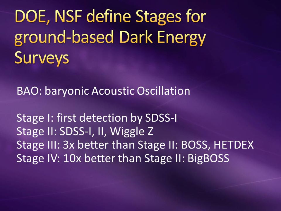 BAO: baryonic Acoustic Oscillation Stage I: first detection by SDSS-I Stage II: SDSS-I, II, Wiggle Z Stage III: 3x better than Stage II: BOSS, HETDEX Stage IV: 10x better than Stage II: BigBOSS