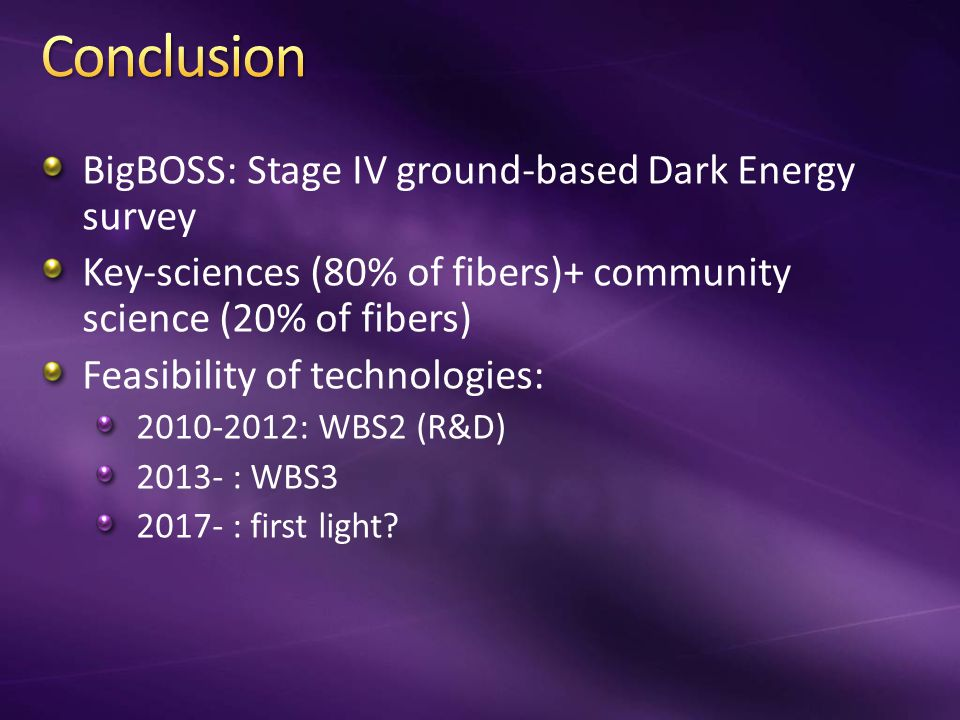 BigBOSS: Stage IV ground-based Dark Energy survey Key-sciences (80% of fibers)+ community science (20% of fibers) Feasibility of technologies: 2010-2012: WBS2 (R&D) 2013- : WBS3 2017- : first light