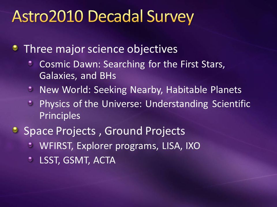 Three major science objectives Cosmic Dawn: Searching for the First Stars, Galaxies, and BHs New World: Seeking Nearby, Habitable Planets Physics of the Universe: Understanding Scientific Principles Space Projects, Ground Projects WFIRST, Explorer programs, LISA, IXO LSST, GSMT, ACTA