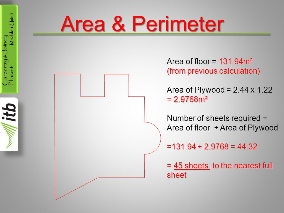 Carpentry & Joinery Phase 4 Module 1 Unit 5 Area & Perimeter 131.94m² Area of floor = 131.94m² (from previous calculation) Area of Plywood = 2.44 x 1.22 = 2.9768m² Number of sheets required = Area of floor ÷ Area of Plywood =131.94 ÷ 2.9768 = 44.32 = 45 sheets to the nearest full sheet