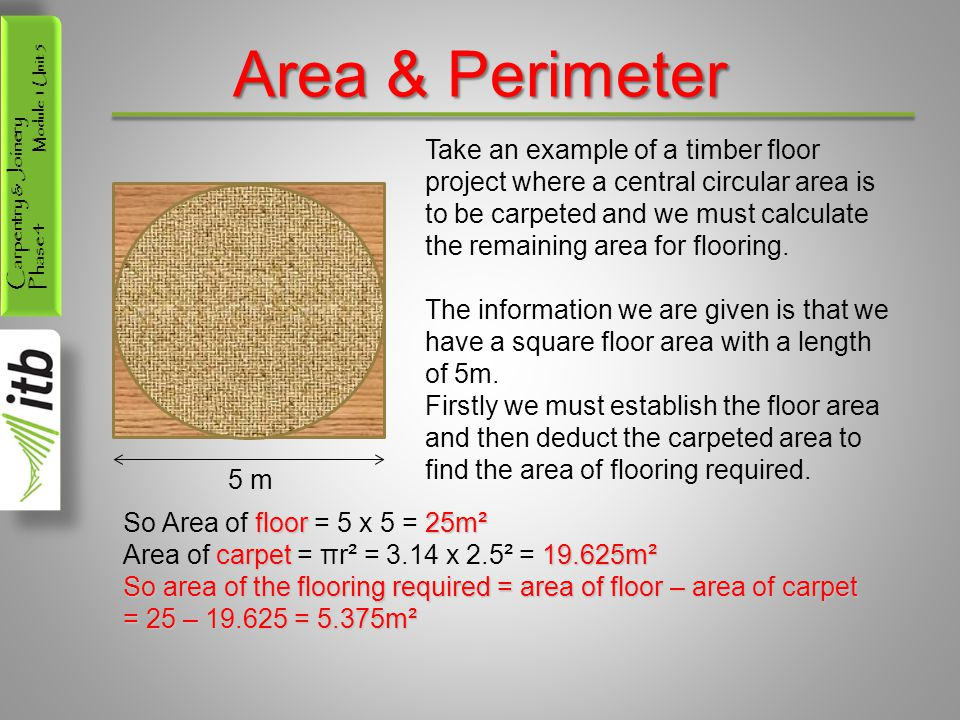 Carpentry & Joinery Phase 4 Module 1 Unit 5 Area & Perimeter Take an example of a timber floor project where a central circular area is to be carpeted and we must calculate the remaining area for flooring.