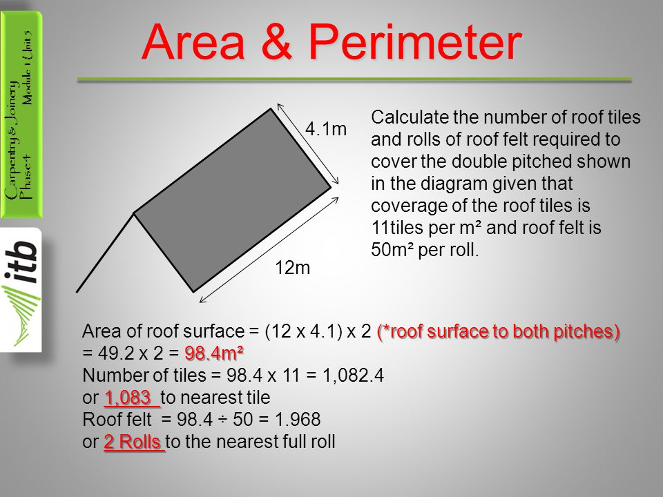 Carpentry & Joinery Phase 4 Module 1 Unit 5 Area & Perimeter 4.1m 12m Calculate the number of roof tiles and rolls of roof felt required to cover the double pitched shown in the diagram given that coverage of the roof tiles is 11tiles per m² and roof felt is 50m² per roll.