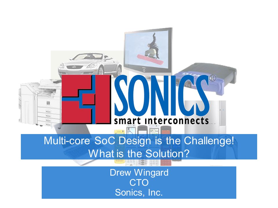 Multi-core SoC Design is the Challenge! What is the Solution Drew Wingard CTO Sonics, Inc.