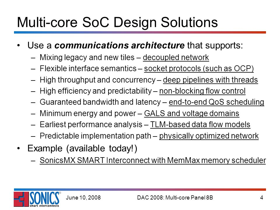 DAC 2008: Multi-core Panel 8B4June 10, 2008 Multi-core SoC Design Solutions Use a communications architecture that supports: –Mixing legacy and new tiles – decoupled network –Flexible interface semantics – socket protocols (such as OCP) –High throughput and concurrency – deep pipelines with threads –High efficiency and predictability – non-blocking flow control –Guaranteed bandwidth and latency – end-to-end QoS scheduling –Minimum energy and power – GALS and voltage domains –Earliest performance analysis – TLM-based data flow models –Predictable implementation path – physically optimized network Example (available today!) –SonicsMX SMART Interconnect with MemMax memory scheduler